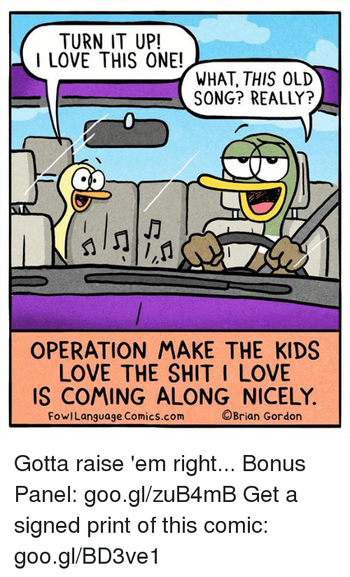 Love, Memes, and Shit: TURN IT UP!  I LOVE THIS ONE!_  WHAT, THIS OLD  SONG? REALLY?  OPERATION MAKE THE KIDS  LOVE THE SHIT I LOVE  IS COMING ALONG NICELY.  FowlLanguage Comics.com  ©Brian Gordon Gotta raise 'em right... Bonus Panel: goo.gl/zuB4mB Get a signed print of this comic: goo.gl/BD3ve1