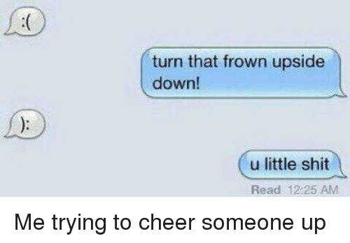Turn That Frown Upside Down U Little Shit Read 1225 Am Me Trying To