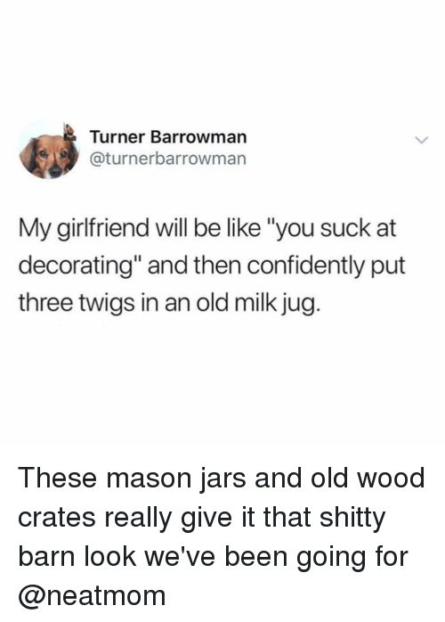 """Be Like, Funny, and Girl Memes: Turner Barrowman  @turnerbarrowman  My girlfriend will be like """"you suck at  decorating"""" and then confidently put  three twigs in an old milk jug. These mason jars and old wood crates really give it that shitty barn look we've been going for @neatmom"""