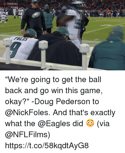 """Doug, Philadelphia Eagles, and Memes: TURNING  POIN """"We're going to get the ball back and go win this game, okay?"""" -Doug Pederson to @NickFoles.  And that's exactly what the @Eagles did 😳 (via @NFLFilms) https://t.co/58kqdtAyG8"""