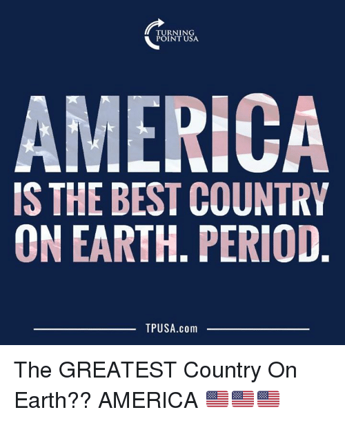 America, Memes, and Period: TURNING  POINT USA  AMERICA  IS THE BEST COUNTRY  ON EARTH. PERIOD  TPUSA.com The GREATEST Country On Earth??  AMERICA 🇺🇸🇺🇸🇺🇸