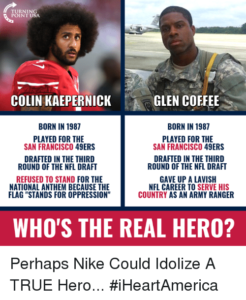 """San Francisco 49ers: TURNING  POINT USA  COLIN KAEPERNICK  GLEN COFFEE  BORN IN 1987  BORN IN 1987  PLAYED FOR THE  SAN FRANCISCO 49ERS  PLAYED FOR THE  SAN FRANCISCO 49ERS  DRAFTED IN THE THIRD  ROUND OF THE NFL DRAFT  DRAFTED IN THE THIRD  ROUND OF THE NFL DRAFT  REFUSED TO STAND FOR THE  NATIONAL ANTHEM BECAUSE THE  FLAG """"STANDS FOR OPPRESSION""""  GAVE UP A LAVISH  NFL CAREER TO SERVE HIS  COUNTRY AS AN ARMY RANGER  WHO'S THE REAL HERO? Perhaps Nike Could Idolize A TRUE Hero... #iHeartAmerica"""