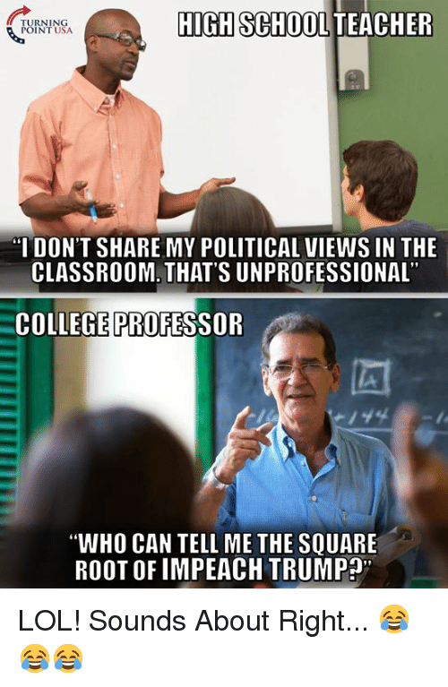 """impeach: TURNING  POINT USA  HIGH SCHOOL TEACHER  I DON'T SHARE MY POLITICAL VIEWS IN THE  CLASSROOM. THAT'S UNPROFESSIONAL  COLLEGE PROFESSOR  """"WHO CAN TELL ME THE SQUARE  ROOT OF IMPEACH TRUMP"""" LOL! Sounds About Right... 😂😂😂"""