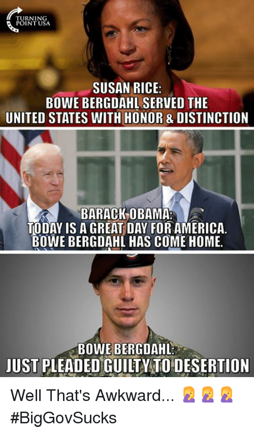 America, Memes, and Obama: TURNING  POINT USA  SUSAN RICE:  BOWE BERGDAHL SERVED THE  UNITED STATES WITH HONOR & DISTINCTION  BARACK-OBAMA  TODAY IS A GREAT DAY FOR AMERICA.  BOWE BERGDAHL HAS COME HOME.  BOWE BERGDAHL  JUST PLEADED GUILTY TO DESERTION Well That's Awkward... 🤦‍♀️🤦‍♀️🤦‍♀️  #BigGovSucks