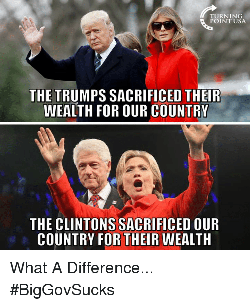 Memes, 🤖, and Usa: TURNING  POINT USA  THE TRUMPS SACRIFICED THEIR  WEALTH FOR OUR COUNTRY  THE CLINTONS SACRIFICED OUIR  COUNTRY FOR THEIR WEALTH What A Difference... #BigGovSucks