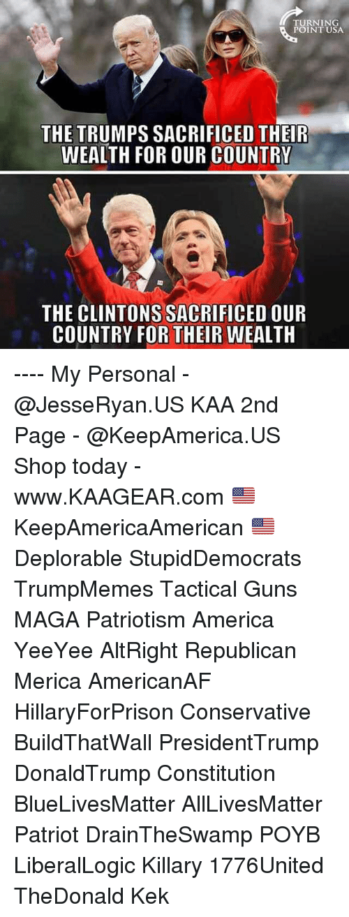All Lives Matter, America, and Guns: TURNING  POINT USA  THE TRUMPS SACRIFICED THEIR  WEALTH FOR OUR COUNTRY  THE CLINTONS SACRIFICED OUR  COUNTRY FOR THEIR WEALTH ---- My Personal - @JesseRyan.US KAA 2nd Page - @KeepAmerica.US Shop today - www.KAAGEAR.com 🇺🇸 KeepAmericaAmerican 🇺🇸 Deplorable StupidDemocrats TrumpMemes Tactical Guns MAGA Patriotism America YeeYee AltRight Republican Merica AmericanAF HillaryForPrison Conservative BuildThatWall PresidentTrump DonaldTrump Constitution BlueLivesMatter AllLivesMatter Patriot DrainTheSwamp POYB LiberalLogic Killary 1776United TheDonald Kek