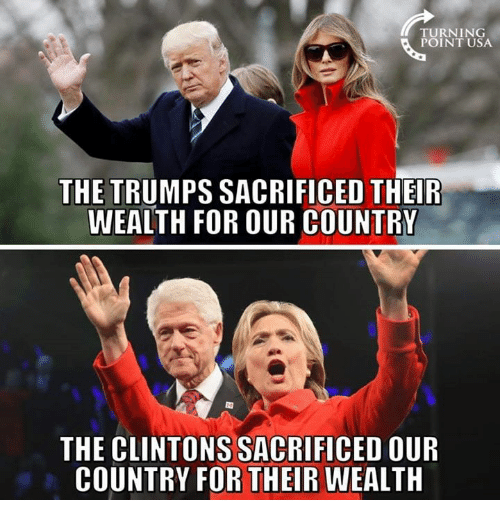 Memes, 🤖, and Usa: TURNING  POINT USA  THE TRUMPS SACRIFICED THEIR  WEALTH FOR OUR COUNTRY  THE CLINTONS SACRIFICED OUR  COUNTRY FOR THEIR WEALTH