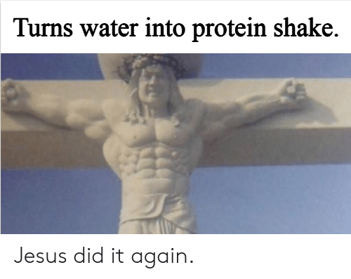 Jesus, Protein, and Water: Turns water into protein shake. Jesus did it again.