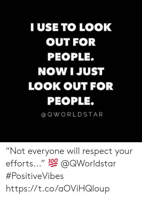 "Respect, Will, and Now: TUSE TO LOOK  OUT FOR  PEOPLE.  NOW I JUST  LOOK OUT FOR  PEOPLE.  QWORLDSTAR ""Not everyone will respect your efforts..."" 💯 @QWorldstar #PositiveVibes https://t.co/aOViHQloup"