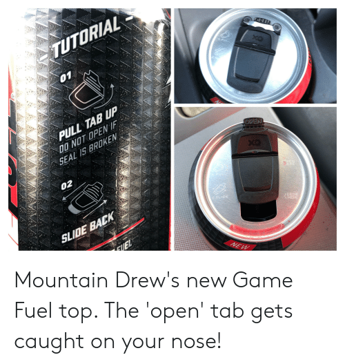 Game, Seal, and Back: TUTORIAL  01  PULL TAB UP  NO OPENE  SEAL I5 BROKEN  OPEN  02  SLIDE BACK  2. SLIDE  DRINK  HERE Mountain Drew's new Game Fuel top. The 'open' tab gets caught on your nose!