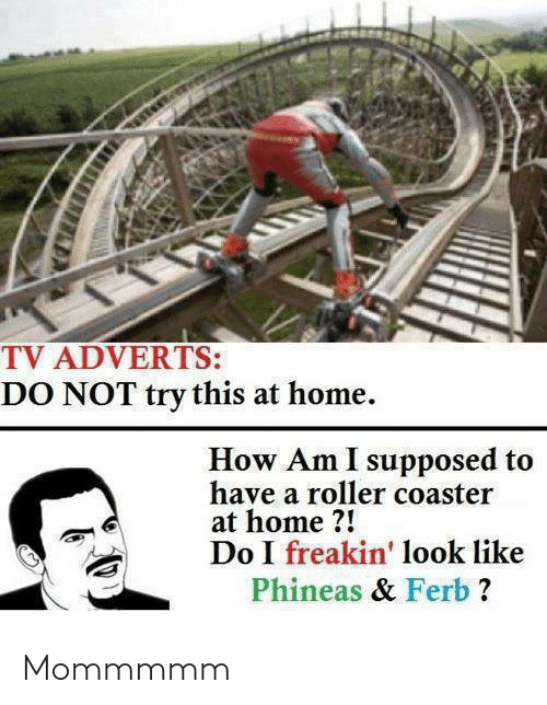 Supposed: TV ADVERTS:  DO NOT try this at home.  How Am I supposed to  have a roller coaster  at home ?!  Do I freakin' look like  Phineas & Ferb ? Mommmmm