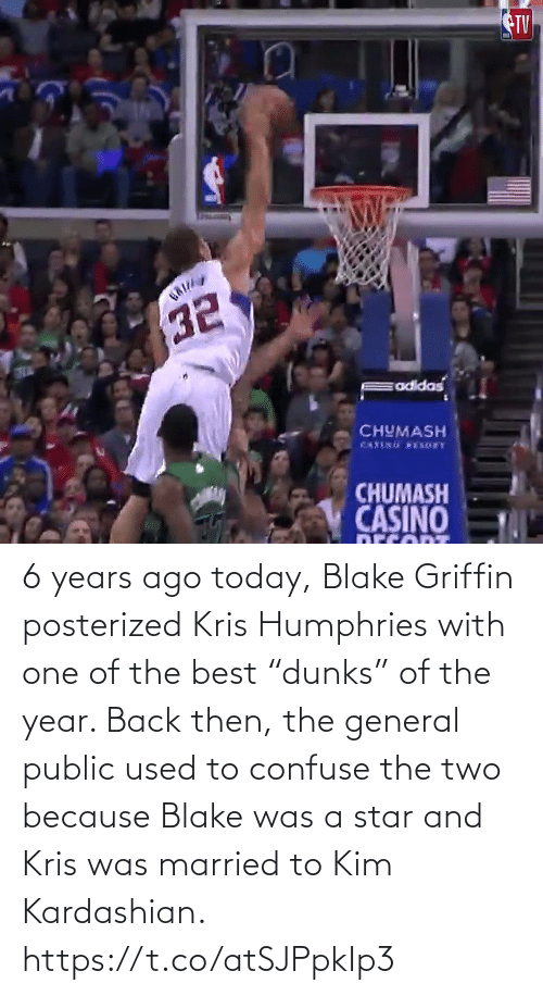"Blake Griffin: TV  CHUMASH  CHUMASH  CASINO 6 years ago today, Blake Griffin posterized Kris Humphries with one of the best ""dunks"" of the year.   Back then, the general public used to confuse the two because Blake was a star and Kris was married to Kim Kardashian.   https://t.co/atSJPpkIp3"