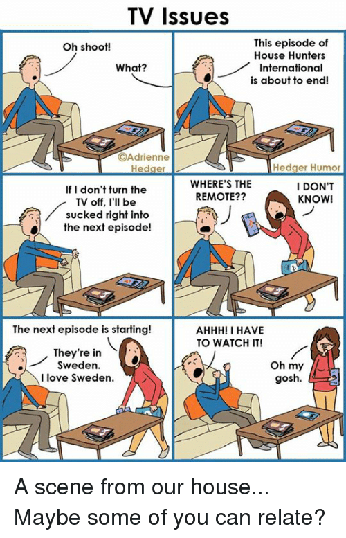 internations: TV Issues  This episode of  Oh shoot!  House Hunters  What?  International  is about to end!  OAdrienne  Hedger Humor  Hedger  WHERE'S THE  I DON'T  If I don't turn the  REMOTE??  KNOW!  TV off, I'll be  sucked right into  the next episode!  The next episode is starting!  AHHH! I HAVE  TO WATCH IT!  They're in  Oh my  Sweden  I love Sweden.  gosh. A scene from our house... Maybe some of you can relate?