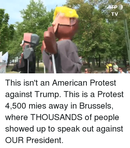 Protest, American, and Trump: TV This isn't an American Protest against Trump. This is a Protest 4,500 mies away in Brussels, where THOUSANDS of people showed up to speak out against OUR President.