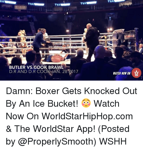 Brawle: TVA  TVA  TVA  BUTLER VS COOK BRAWL  D.R AND D.R COOK JAN. 28 2017  TVA  In OU's  WATCH NOW ON Damn: Boxer Gets Knocked Out By An Ice Bucket! 😳 Watch Now On WorldStarHipHop.com & The WorldStar App! (Posted by @ProperlySmooth) WSHH