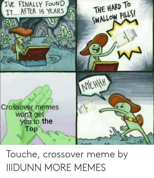 Touche: TVE FINALLY FOUND  IT... AFTER 15 YEARS  THE HARD TO  SWALLOW PILLS!  EHHH  Crossovér memes  won't get  you to the  Top Touche, crossover meme by lllDUNN MORE MEMES