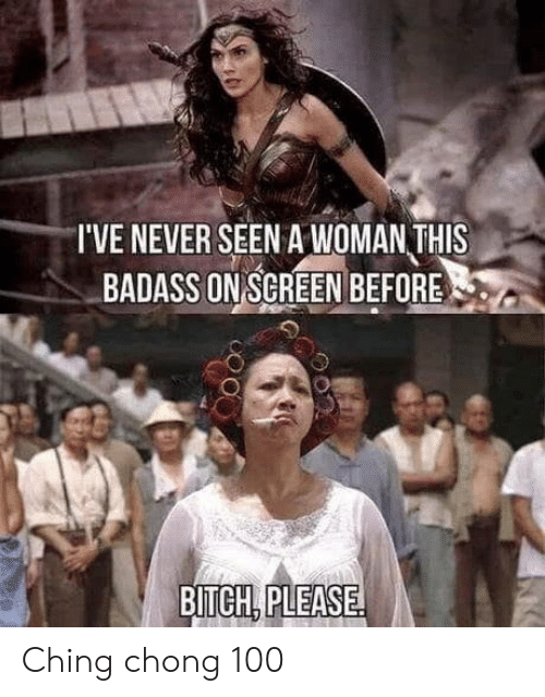 chong: T'VE NEVER SEEN A WOMAN THIS  BADASS ON SCREEN BEFORE  BITCH PLEASE Ching chong 100