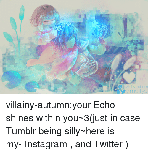 Instagram, Tumblr, and Twitter: tvillainy-autumn  omariliyo villainy-autumn:your Echo shines within you~3(just in case Tumblr being silly~here is my- Instagram , and Twitter )