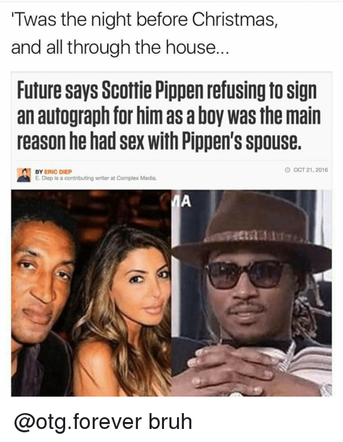 otg: Twas the night before Christmas,  and all through the house  Future says Scottie Pippen refusing to Sign  an autograph for him as aboy was the main  reason he had sex with Pippen's spouse  O OCT 21, 2016  n BY  ERIC DIEp  E. Diep is a contributing writer at Complex Media. @otg.forever bruh