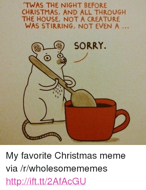 "Christmas, Meme, and Sorry: TWAS THE NIGHT BEFORE  CHRISTMAS, AND ALL THROUGH  THE HOUSE, NOT A CREATURE  WAS STIRRING, NOT EVEN A ..  團)-C)  SORRY. <p>My favorite Christmas meme via /r/wholesomememes <a href=""http://ift.tt/2AfAcGU"">http://ift.tt/2AfAcGU</a></p>"