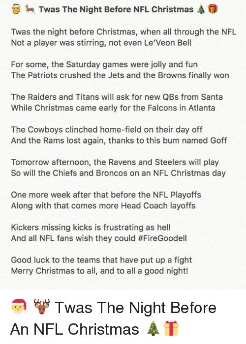 le-veon-bell: Twas The Night Before NFL Christmas A  Twas the night before Christmas, when all through the NFL  Not a player was stirring, not even Le Veon Bell  For some, the Saturday games were jolly and fun  The Patriots crushed the Jets and the Browns finally won  The Raiders and Titans will ask for new QBs from Santa  While Christmas came early for the Falcons in Atlanta  The Cowboys clinched home-field on their day off  And the Rams lost again, thanks to this bum named Goff  Tomorrow afternoon, the Ravens and Steelers will play  So will the Chiefs and Broncos on an NFL Christmas day  One more week after that before the NFL Playoffs  Along with that comes more Head Coach layoffs  Kickers missing kicks is frustrating as hell  And all NFL fans wish they could #FireGoodell  Good luck to the teams that have put up a fight  Merry Christmas to all, and to all a good night! 🎅 🦌 Twas The Night Before An NFL Christmas 🎄🎁