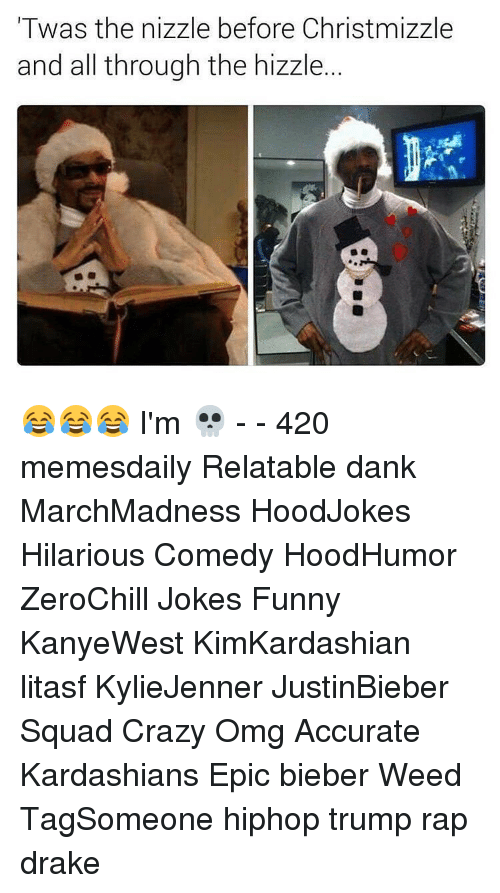 Relaters: Twas the nizzle before Christmizzle  and all through the hizzle. 😂😂😂 I'm 💀 - - 420 memesdaily Relatable dank MarchMadness HoodJokes Hilarious Comedy HoodHumor ZeroChill Jokes Funny KanyeWest KimKardashian litasf KylieJenner JustinBieber Squad Crazy Omg Accurate Kardashians Epic bieber Weed TagSomeone hiphop trump rap drake