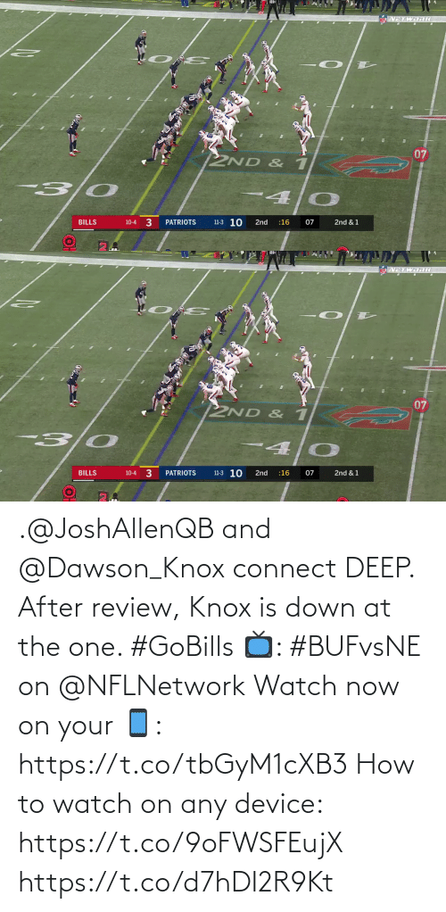 knox: TWDRIC  07  2ND & 1  4.  11-3 10  3  07  PATRIOTS  BILLS  2nd  :16  2nd & 1  10-4   VETWORI  07  2ND & 1  3 0  11-3 10  BILLS  PATRIOTS  2nd  :16  07  2nd & 1  10-4 .@JoshAllenQB and @Dawson_Knox connect DEEP.  After review, Knox is down at the one. #GoBills  📺: #BUFvsNE on @NFLNetwork Watch now on your 📱: https://t.co/tbGyM1cXB3  How to watch on any device: https://t.co/9oFWSFEujX https://t.co/d7hDI2R9Kt