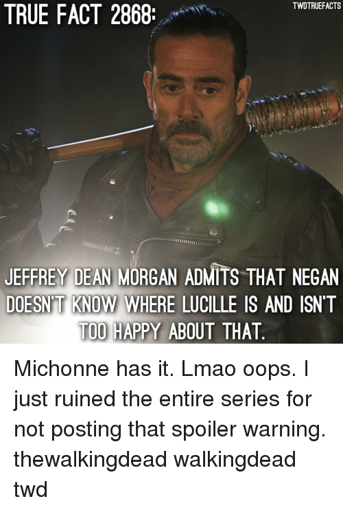negan: TWDTRUEFACTS  TRUE FACT 2868  JEFFREY DEAN MORGAN ADMITS THAT NEGAN  DOESN'T KNOW WHERE LUCILLE IS AND ISNT  TOO HAPPY ABOUT THAT  KNOW WHERE LUCILLE Michonne has it. Lmao oops. I just ruined the entire series for not posting that spoiler warning. thewalkingdead walkingdead twd