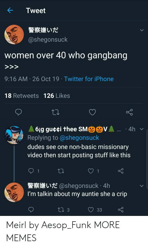 funk: Tweet  警察嫌いだ  @shegonsuck  who gangbang  women over 40  >>>  9:16 AM 26 Oct 19 Twitter for iPhone  18 Retweets 126 Likes  MO@VA .  61g gu¢¢i thee SM  Replying to @shegonsuck  4h  dudes see one non-basic missionary  video then start posting stuff like this  1  L@shegonsuck 4h  I'm talkin about my auntie she a crip  ti 3  33 Meirl by Aesop_Funk MORE MEMES