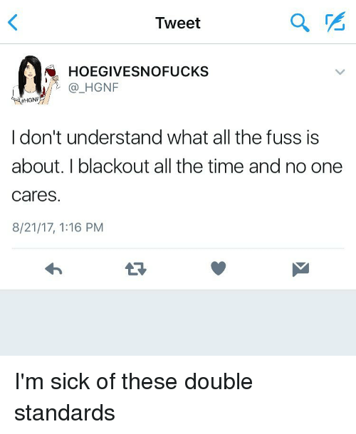 Fuss: Tweet  2  HOEGIVESNOFUCKS  /@_HGNF  HGNF  I don't understand what all the fuss is  about. I blackout all the time and no one  cares.  8/21/17, 1:16 PM  13 I'm sick of these double standards