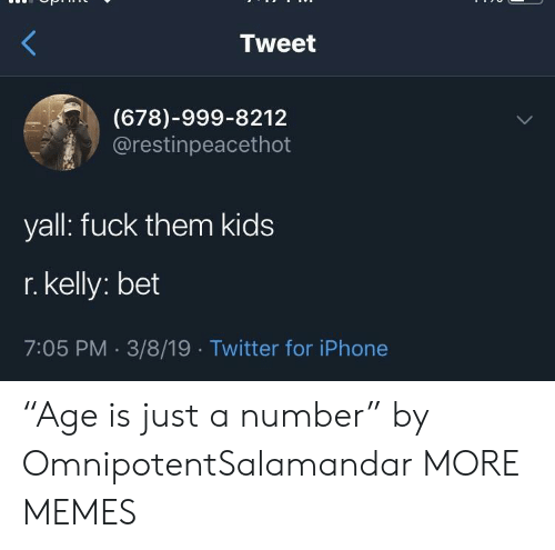 """Dank, Iphone, and Memes: Tweet  (678)-999-8212  @restinpeacethot  yall: fuck them kids  r. kelly: bet  7:05 PM 3/8/19 Twitter for iPhone """"Age is just a number"""" by OmnipotentSalamandar MORE MEMES"""