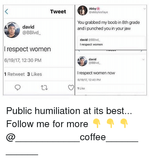 bests: Tweet  Abbys  @abbytesfaye  david  @BBlvd  You grabbed my boob in 8th grade  and i punched you in your jaw  david @BBlvd  I respect women  respect women  6/19/17, 12:30 PM  1 Retweet 3 Likes  david  @BBlvd  I respect women now  6/19/17, 12:40 PM  1 Like Public humiliation at its best... Follow me for more 👇 👇 👇@____________coffee____________
