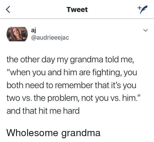 """Grandma, Wholesome, and Him: Tweet  aj  @audrieeejac  the other day my grandma told me,  """"when you and him are fighting, you  both need to remember that it's you  two vs. the problem, not you vs. him.""""  and that hit me hard Wholesome grandma"""