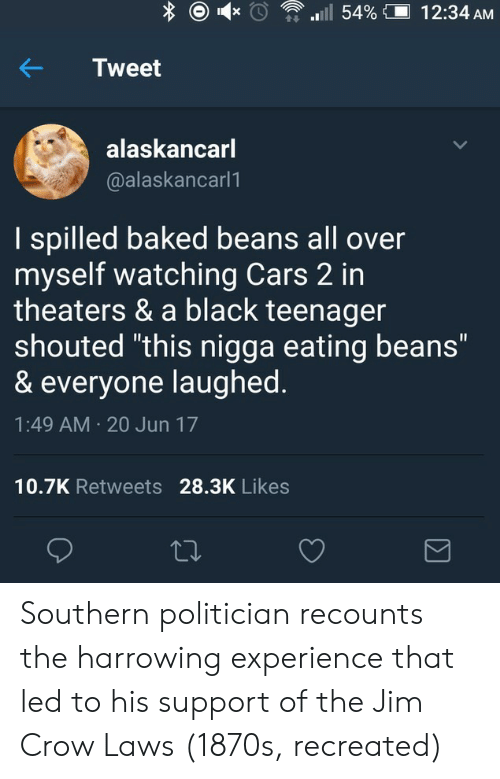 """baked beans: Tweet  alaskancarl  @alaskancarl1  I spilled baked beans all over  myself watching Cars 2 in  theaters & a black teenager  shouted """"this nigga eating beans""""  & everyone laughed  1:49 AM 20 Jun 17  10.7K Retweets 28.3K Likes Southern politician recounts the harrowing experience that led to his support of the Jim Crow Laws (1870s, recreated)"""