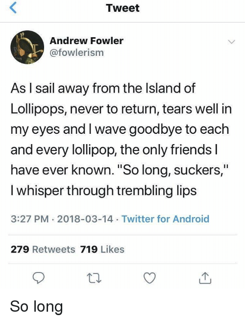 "the island: Tweet  Andrew Fowler  @fowlerism  As l sail away from the Island of  Lollipops, never to return, tears well in  my eyes and I wave goodbye to each  and every lollipop, the only friends l  have ever known. ""So long, suckers,""  I whisper through trembling lips  3:27 PM 2018-03-14 Twitter for Android  279 Retweets 719 Likes So long"
