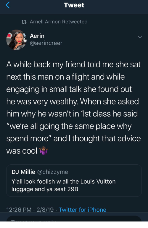 """foolish: Tweet  Arnell Armon Retweeted  Aerin  aaerincree  A while back my friend told me she sat  next this man on a flight and while  engaging in small talk she found out  he was very wealthy. When she asked  him why he wasn't in 1st class he said  """"we're all going the same place why  spend more"""" and I thought that advice  was cool  DJ Millie @chizzyme  Y'all look foolish w all the Louis Vuittorn  luggage and ya seat 29B  12:26 PM 2/8/19 Twitter for iPhone"""