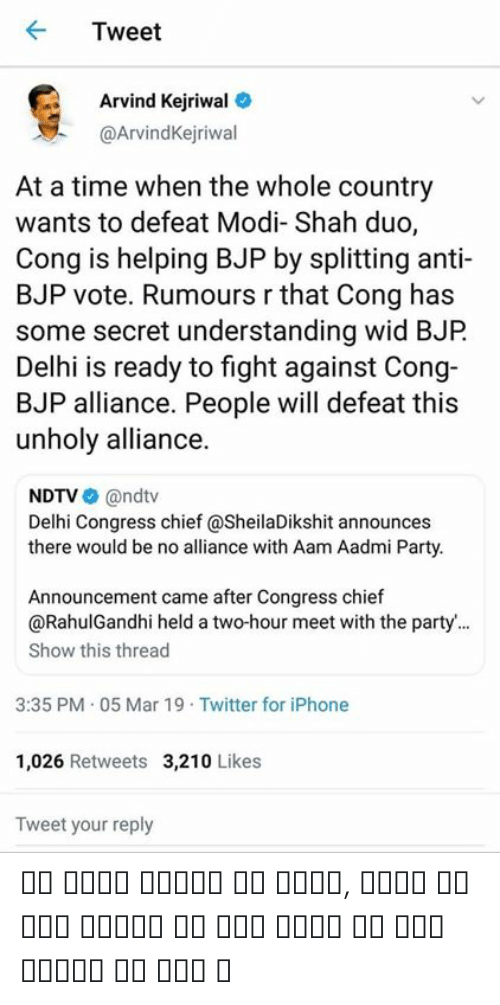 Kejriwal: Tweet  Arvind Kejriwal  @ArvindKejriwal  At a time when the whole country  wants to defeat Modi- Shah duo,  Cong is helping BJP by splitting anti-  BJP vote. Rumours r that Cong has  some secret understanding wid BJP  Delhi is ready to fight against Cong-  BJP alliance. People will defeat this  unholy alliance.  NDTV@ndtv  Delhi Congress chief @SheilaDikshit announces  there would be no alliance with Aam Aadmi Party.  Announcement came after Congress chief  @RahulGandhi held a two-hour meet with the party...  Show this thread  3:35 PM . 05 Mar 19 Twitter for iPhone  1,026 Retweets 3,210 Likes  Tweet your reply ये धोखे प्यार के धोखे, किसी से कोई प्यार ना करे किसी से कोई प्यार ना करे ।