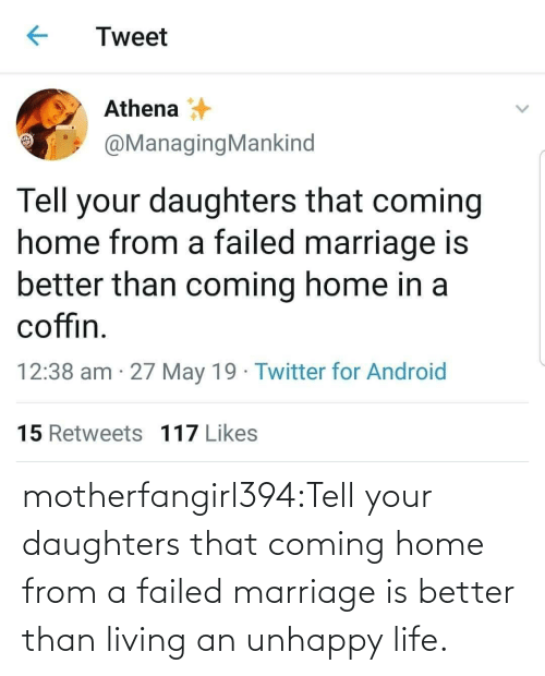 Daughters: Tweet  Athena  @ManagingMankind  Tell your daughters that coming  home from a failed marriage is  better than coming home in a  coffin  12:38 am 27 May 19 Twitter for Android  15 Retweets 117 Likes motherfangirl394:Tell your daughters that coming home from a failed marriage is better than living an unhappy life.