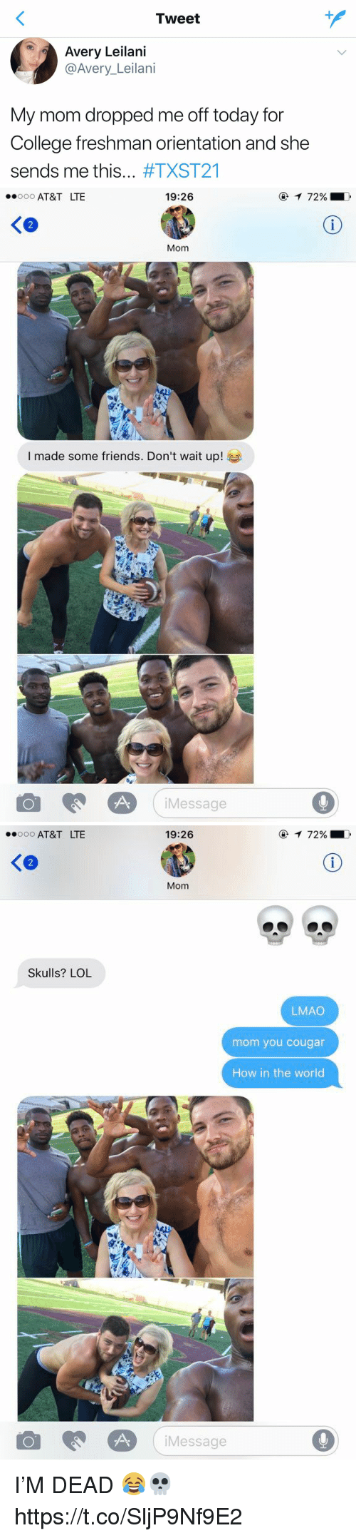 College, Friends, and Lmao: Tweet  Avery Leilani  @Avery Leilani  My mom dropped me off today for  College freshman orientation and she  sends me this  #TXST21   19:26  ooooo AT&T LTE  Mom  I made some friends. Don't wait up!  Message  72%   ooooo AT&T LTE  Skulls? LOL  19:26  72%  Mom  LMAO  mom you cougar  How in the world  Message I'M  DEAD 😂💀 https://t.co/SljP9Nf9E2