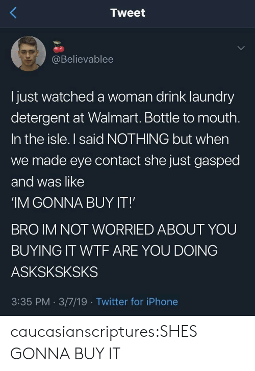 bottle: Tweet  @Believablee  l just watched a woman drink laundry  detergent at Walmart. Bottle to mouth  In the isle. I said NOTHING but when  we made eye contact she just gasped  and was like  'IM GONNA BUY IT!  BRO IM NOT WORRIED ABOUT YOU  BUYING IT WTF ARE YOU DOING  ASKSKSKSKS  3:35 PM. 3/7/19 Twitter for iPhone caucasianscriptures:SHES GONNA BUY IT