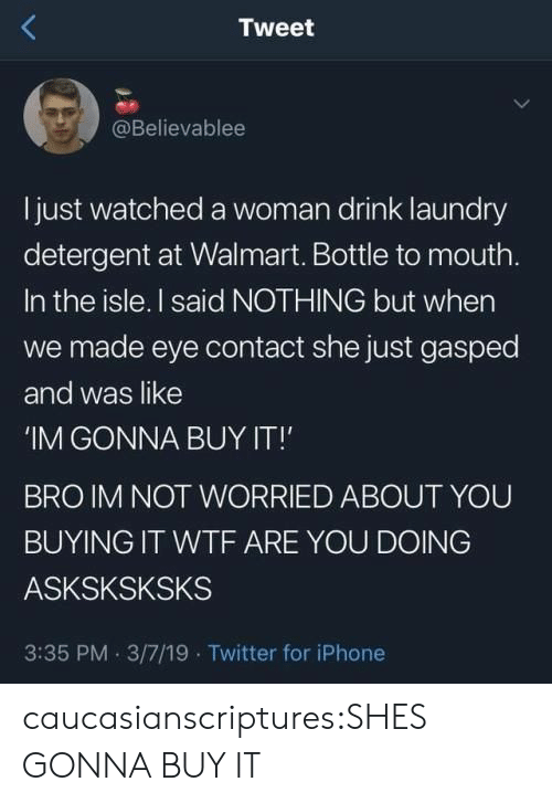 Iphone, Laundry, and Twitter: Tweet  @Believablee  ljust watched a woman drink laundry  detergent at Walmart. Bottle to mouth.  In the isle. I said NOTHING but when  we made eye contact she just gasped  and was like  IM GONNA BUY IT!'  BRO IM NOT WORRIED ABOUT YOU  BUYING IT WTF ARE YOU DOING  ASKSKSKSKS  3:35 PM 3/7/19 Twitter for iPhone caucasianscriptures:SHES GONNA BUY IT