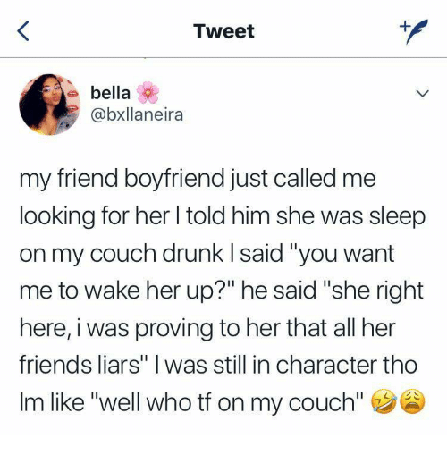 "in character: Tweet  bella  @bxllaneira  my friend boyfriend just called me  looking for her I told him she was sleep  on my couch drunk I said ""you want  me to wake her up?"" he said ""she right  here, i was proving to her that all her  friends liars"" I was still in character tho  Im like ""well who tf on my couch"""