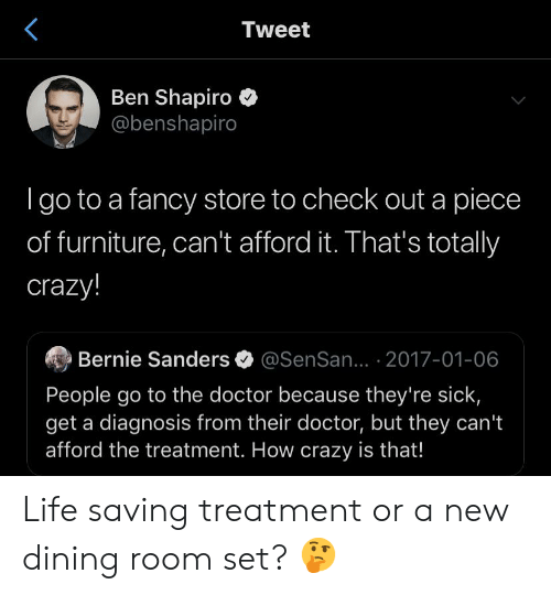 Bernie Sanders, Crazy, and Doctor: Tweet  Ben Shapiro  @benshapiro  I go to a fancy store to check out a piece  of furniture, can't afford it. That's totally  crazy!  Bernie Sanders  @SenSan... 2017-01-06  People go to the doctor because they're sick,  get a diagnosis from their doctor, but they can't  afford the treatment. How crazy is that! Life saving treatment or a new dining room set? 🤔