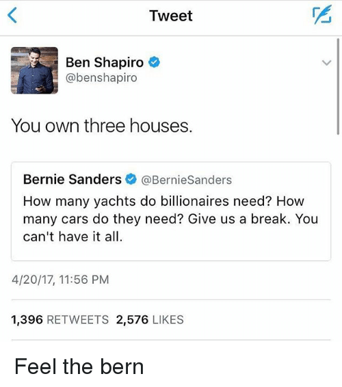 Bern: Tweet  Ben Shapiro  @benshapiro  You own three houses.  Bernie Sanders  @Bernie Sanders  How many yachts do billionaires need? How  many cars do they need? Give us a break. You  can't have it all.  4/20/17, 11:56 PM  1,396  RETWEETS 2,576  LIKES Feel the bern