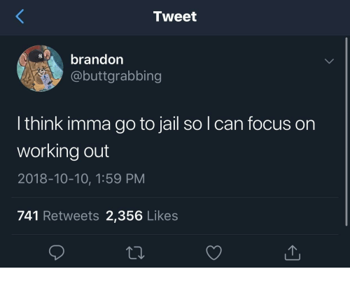 Imma Go: Tweet  brandon  @buttgrabbing  l think imma go to jail so l can focus on  working out  2018-10-10, 1:59 PM  741 Retweets 2,356 Likes