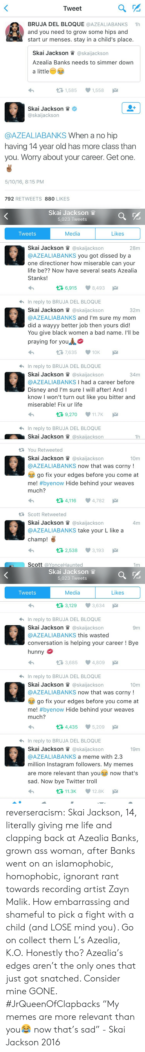 Instagram Followers: Tweet  BRUJA DEL BLOQUE @AZEALIABANKS 1  and you need to grow some hips and  start ur menses. stay in a child's place.  Skal Jackson眥@ska.Jackson  Azealia Banks needs to simmer down  a little  1,585  1,558  Skal Jackson眥*  @skaijackson  @AZEALIABANKS When a no hip  having 14 year old has more class than  you. Worry about your career. Get one.  5/10/16, 8:15 PM  792 RETWEETS 880 LIKES   Skai Jackson  5,023 Tweets  Tweets  Media  Likes  Skal Jackson @ska.Jackson  @AZEALIABANKS you got dissed by a  one directioner how miserable can your  life be?? Now have several seats Azealia  Stanks!  28m  6,915  8,493  hIn reply to BRUJA DEL BLOQUE  Skai Jackson il @skaijackson  @AZEALIABANKS and I'm sure my mom  did a wayyy better job then yours did!  You give black women a bad name. l'll be  praying for you  32m  7,635 10K  hIn reply to BRUJA DEL BLOQUE  Skal Jackson眥@ska.Jackson  @AZEALIABANKS I had a career before  Disney and I'm sure I will after! Andl  know I won't turn out like you bitter and  miserable! Fix ur life  34m  9,270 11.7K  hIn reply to BRUJA DEL BLOQUE  Skal Jackson眥@skal.ackson  1h   You Retweeted  Skal Jackson眥@ska.Jackson  @AZEALIABANKS now that was corny!  10m  go fix your edges before you come at  me! #byenow Hide behind your weaves  much?  4,116 4,782  RScott Retweeted  Skai Jackson W @skaijackson  @AZEALIABANKS take your L like a  champ!  4m  2,538 3,193  Scott @YonceHaunted  1m   Skai Jackson  5,023 Tweets  Tweets  Media  Likes  3,129 3,634  hIn reply to BRUJA DEL BLOQUE  Skai Jackson l @skaijackson  @AZEALIABANKS this wasted  conversation is helping your career! Bye  hunny  9m  3,685 4,809  hIn reply to BRUJA DEL BLOQUE  Skai Jackson lWl @skaijackson  @AZEALIABANKS now that was corny!  10m  go fix your edges before you come at  me! #byenow Hide behind your weaves  much?  34,435 5,209  In reply to BRUJA DEL BLOQUE  Skai Jackson W @skaijackson  @AZEALIABANKS a meme with 2.3  million Instagram followers. My memes  are more relevant than