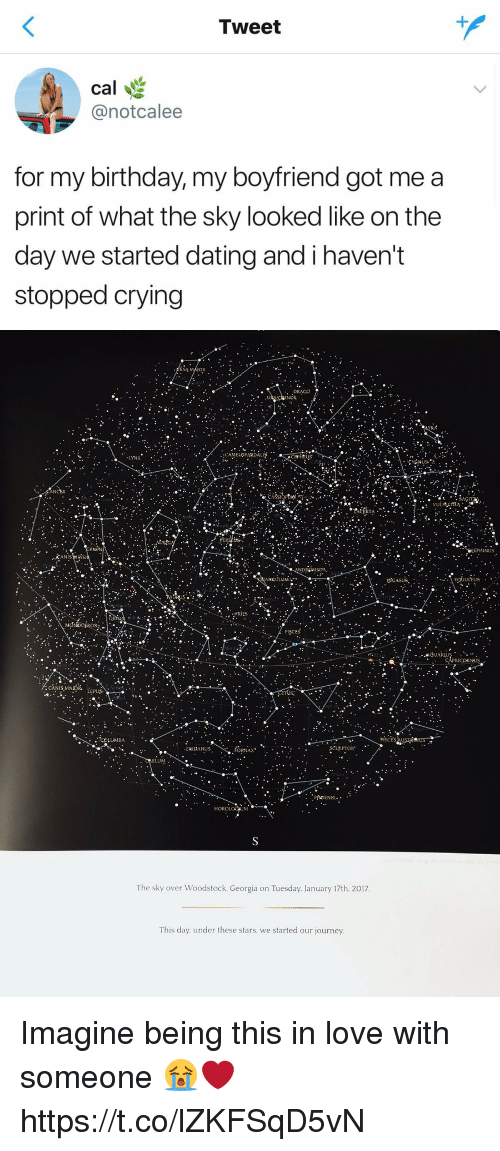 Gotted: Tweet  cal  @notcalee  for my birthday, my boyfriend got me a  print of what the sky looked like on the  day we started dating and i haven't  stopped crying   RSA  INOR  ELOPARDAL  LYNX  ANCER  INUS  ANIS  DROMEDA  egiutus  ANCULU  ULEUS  ·ARIES  ^..  PISCES  LUMBA  ERIDANUS  ORNAX  ELUM.  The sky over Woodstock, Georgia on Tuesday. January 17th. 2017  This day. under these stars. we started our journey Imagine being this in love with someone 😭❤️ https://t.co/lZKFSqD5vN