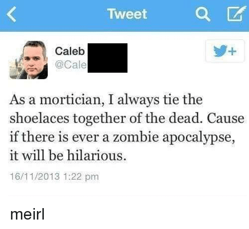 Zombie, Hilarious, and MeIRL: Tweet  Caleb  . @Cale  As a mortician, I always tie the  shoelaces together of the dead. Cause  if there is ever a zombie apocalypse,  it will be hilarious  16/11/2013 1:22 pm meirl
