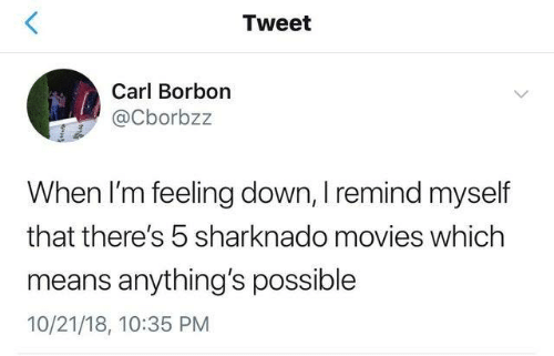carl: Tweet  Carl Borbon  @Cborbzz  When I'm feeling down, I remind myself  that there's 5 sharknado movies which  means anything's possible  10/21/18, 10:35 PM