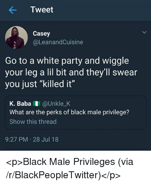 """Black Male: Tweet  Casey  @LeanandCuisine  Go to a white party and wiggle  your leg a lil bit and they'll swear  you just """"killed it""""  K. BabaI @Unkle_K  What are the perks of black male privilege?  Show this thread  9:27 PM 28 Jul 18 <p>Black Male Privileges (via /r/BlackPeopleTwitter)</p>"""